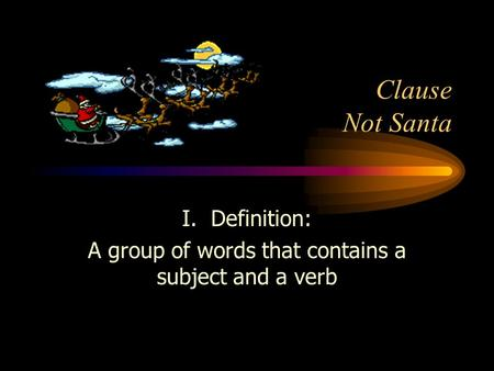 Clause Not Santa I. Definition: A group of words that contains a subject and a verb.