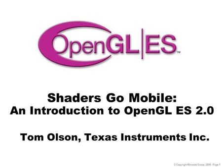 © Copyright Khronos Group, 2006 - Page 1 Shaders Go Mobile: An Introduction to OpenGL ES 2.0 Tom Olson, Texas Instruments Inc.