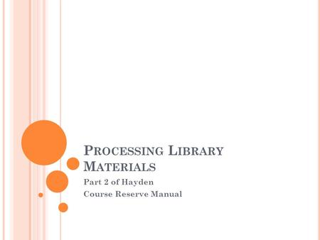 P ROCESSING L IBRARY M ATERIALS Part 2 of Hayden Course Reserve Manual.