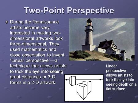 Two-Point Perspective During the Renaissance artists became very interested in making two- dimensional artworks look three-dimensional. They used mathematics.