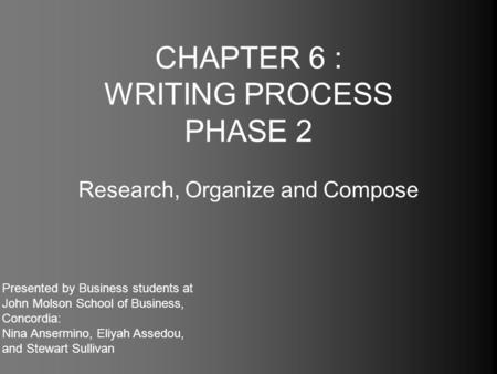 CHAPTER 6 : WRITING PROCESS PHASE 2 Research, Organize and Compose Presented by Business students at John Molson School of Business, Concordia: Nina Ansermino,