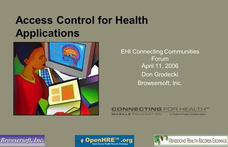 Access Control for Health Applications EHI Connecting Communities Forum April 11, 2006 Don Grodecki Browsersoft, Inc.