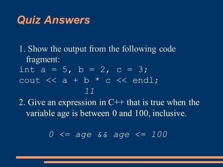 Quiz Answers 1. Show the output from the following code fragment: int a = 5, b = 2, c = 3; cout << a + b * c << endl; 11 2. Give an expression in C++ that.