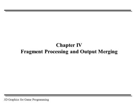 3D Graphics for Game Programming Chapter IV Fragment Processing and Output Merging.
