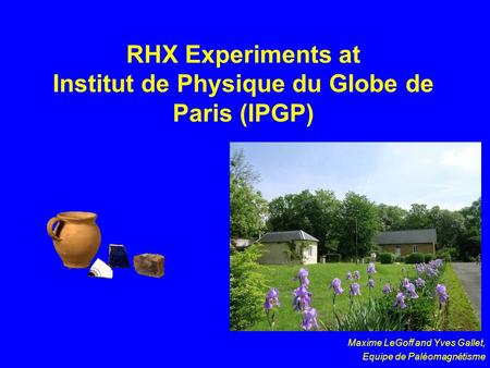 RHX Experiments at Institut de Physique du Globe de Paris (IPGP) Maxime LeGoff and Yves Gallet, Equipe de Paléomagnétisme.
