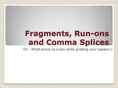Fragments, Run-ons and Comma Splices Or: What drove us crazy while grading your papers.