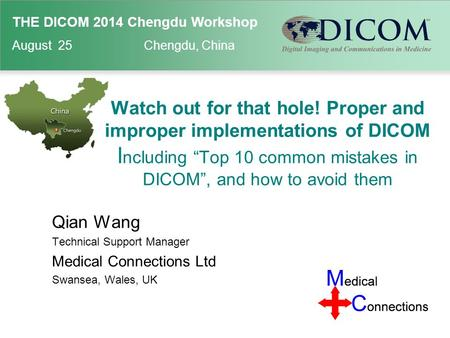"THE DICOM 2014 Chengdu Workshop August 25 Chengdu, China Watch out for that hole! Proper and improper implementations of DICOM I ncluding ""Top 10 common."