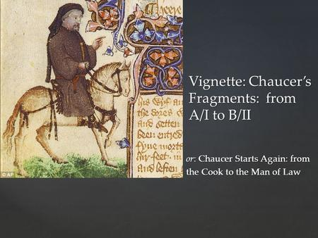 { Vignette: Chaucer's Fragments: from A/I to B/II or: Chaucer Starts Again: from the Cook to the Man of Law.