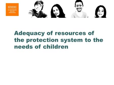 Adequacy of resources of the protection system to the needs of children.
