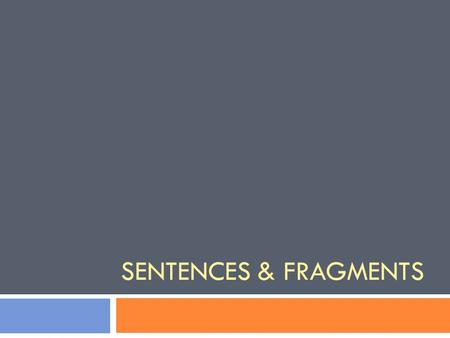 SENTENCES & FRAGMENTS. - A sentence tells a complete idea. - A fragment tells an incomplete idea.  Read each of the following statements and decide which.