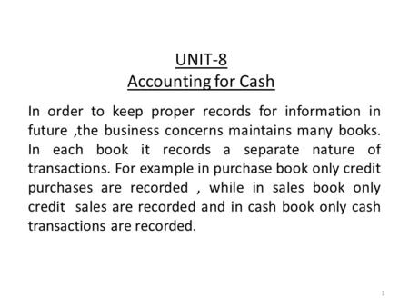 UNIT-8 Accounting for Cash In order to keep proper records for information in future,the business concerns maintains many books. In each book it records.