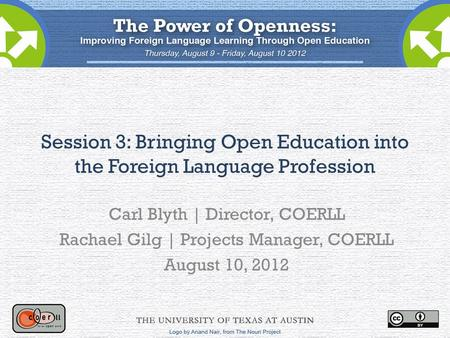 Session 3: Bringing Open Education into the Foreign Language Profession Carl Blyth | Director, COERLL Rachael Gilg | Projects Manager, COERLL August 10,