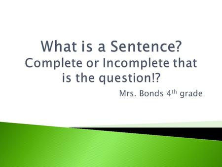 Mrs. Bonds 4 th grade  A sentence is a group of words that tells a complete thought.  A sentence ALWAYS tells who or what and what is or what happens.