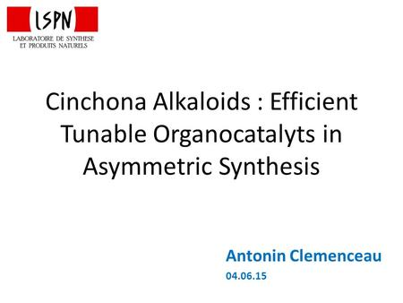 Cinchona Alkaloids : Efficient Tunable Organocatalyts in Asymmetric Synthesis Antonin Clemenceau 04.06.15.