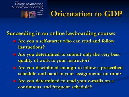 Orientation to GDP Succeeding in an online keyboarding course: Are you a self-starter who can read and follow instructions? Are you a self-starter who.
