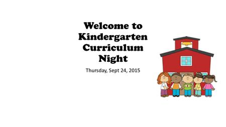 Welcome to Kindergarten Curriculum Night Thursday, Sept 24, 2015.