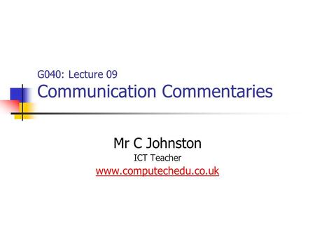 G040: Lecture 09 Communication Commentaries Mr C Johnston ICT Teacher www.computechedu.co.uk.