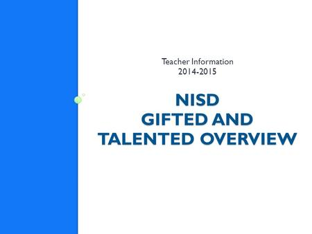 NISD GIFTED AND TALENTED OVERVIEW Teacher Information 2014-2015.