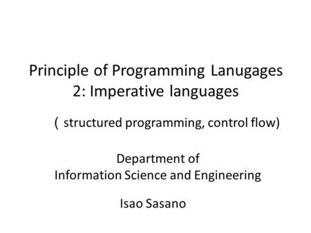 Principle of Programming Lanugages 2: Imperative languages Isao Sasano Department of Information Science and Engineering ( structured programming, control.