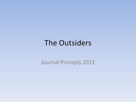 The Outsiders Journal Prompts 2011. Chapter prompts Own section in comp book MUST HAVE COMP BOOK - I will not grade loose papers stapled together 10 sentences.