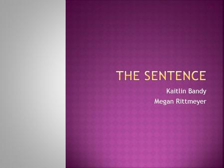 Kaitlin Bandy Megan Rittmeyer.  A sentence is a word or word group that contains subject and a verb and that expresses a complete though.