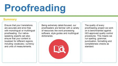 Proofreading Summary Ensure that your translations are accurate and error-free with monolingual or multilingual proofreading. Our native- speaking experts.