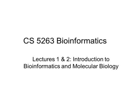 CS 5263 Bioinformatics Lectures 1 & 2: Introduction to Bioinformatics and Molecular Biology.