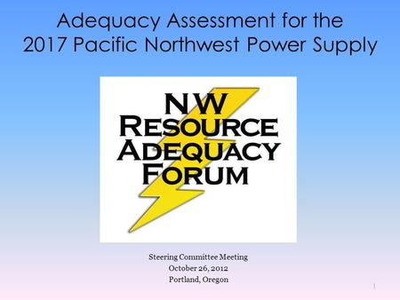 Adequacy Assessment for the 2017 Pacific Northwest Power Supply Steering Committee Meeting October 26, 2012 Portland, Oregon 1.