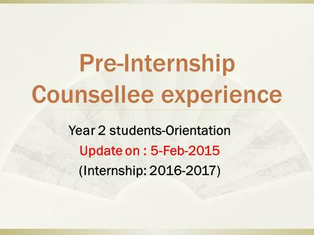 Pre-Internship Counsellee experience Year 2 students-Orientation Update on : 5-Feb-2015 (Internship: 2016-2017)