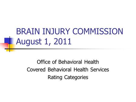BRAIN INJURY COMMISSION August 1, 2011 Office of Behavioral Health Covered Behavioral Health Services Rating Categories.