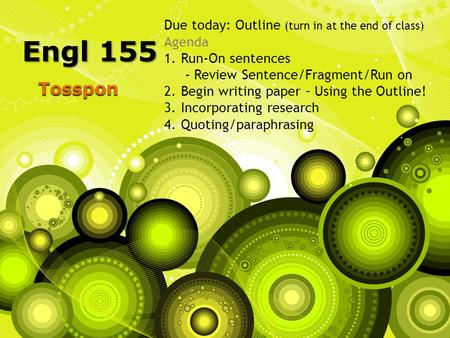 Tosspon Engl 155 Due today: Outline (turn in at the end of class) Agenda 1.Run-On sentences - Review Sentence/Fragment/Run on 2.Begin writing paper – Using.