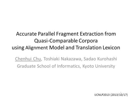 Accurate Parallel Fragment Extraction from Quasi-Comparable Corpora using Alignment Model and Translation Lexicon Chenhui Chu, Toshiaki Nakazawa, Sadao.