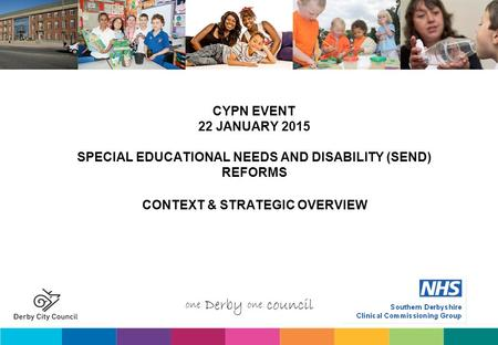 CYPN EVENT 22 JANUARY 2015 SPECIAL EDUCATIONAL NEEDS AND DISABILITY (SEND) REFORMS CONTEXT & STRATEGIC OVERVIEW.