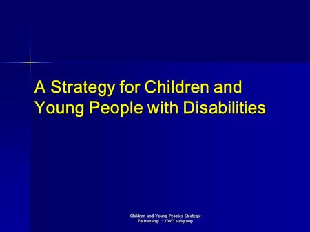 Children and Young Peoples Strategic Partnership - CWD subgroup A Strategy for Children and Young People with Disabilities.