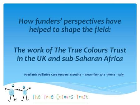 How funders' perspectives have helped to shape the field: The work of The True Colours Trust in the UK and sub-Saharan Africa Paediatric Palliative Care.