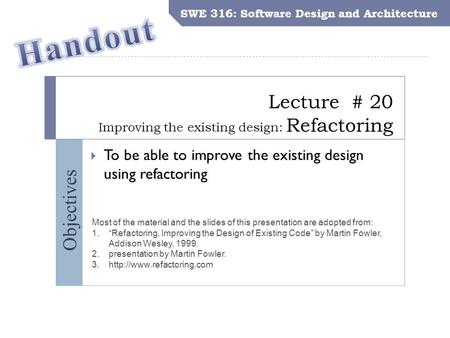 SWE 316: Software Design and Architecture Objectives Lecture # 20 Improving the existing design: Refactoring SWE 316: Software Design and Architecture.