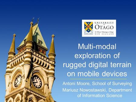 Multi-modal exploration of rugged digital terrain on mobile devices Antoni Moore, School of Surveying Mariusz Nowostawski, Department of Information Science.
