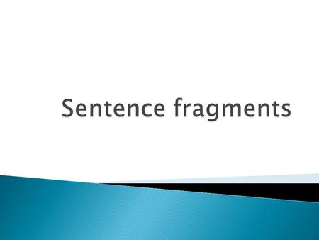  A sentence fragment is an incomplete sentence.  Some fragments are incomplete because they lack either a subject or a verb, or both.  The fragments.