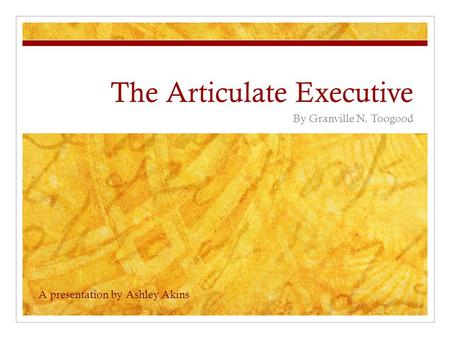 The Articulate Executive By Granville N. Toogood A presentation by Ashley Akins.