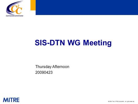 © 2009 The MITRE Corporation. All rights reserved. SIS-DTN WG Meeting Thursday Afternoon 20090423.