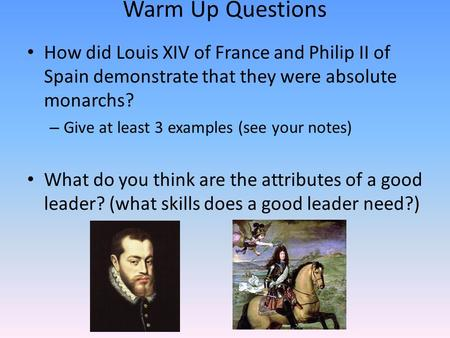 Warm Up Questions How did Louis XIV of France and Philip II of Spain demonstrate that they were absolute monarchs? – Give at least 3 examples (see your.
