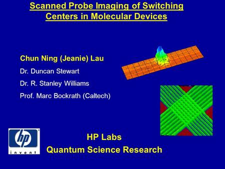 Scanned Probe Imaging of Switching Centers in Molecular Devices HP Labs Quantum Science Research Chun Ning (Jeanie) Lau Dr. Duncan Stewart Dr. R. Stanley.