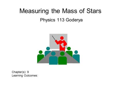 Measuring the Mass of Stars Physics 113 Goderya Chapter(s): 9 Learning Outcomes: