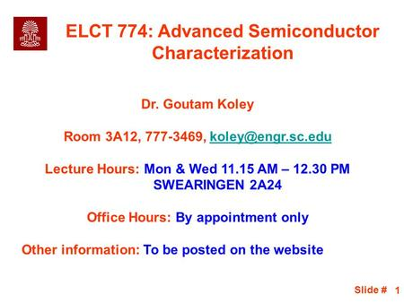 Slide # 1 ELCT 774: Advanced Semiconductor Characterization Dr. Goutam Koley Room 3A12, 777-3469, Lecture Hours: Mon.