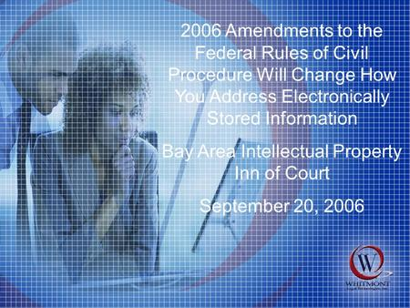 2006 Amendments to the Federal Rules of Civil Procedure Will Change How You Address Electronically Stored Information Bay Area Intellectual Property Inn.