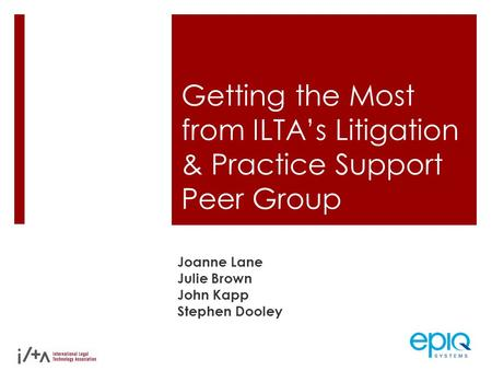 Getting the Most from ILTA's Litigation & Practice Support Peer Group Joanne Lane Julie Brown John Kapp Stephen Dooley.