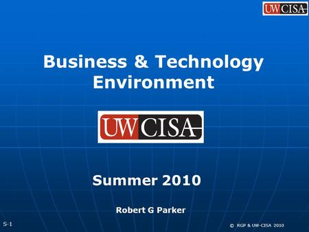 S-1 © RGP & UW-CISA 2010 Business & Technology Environment Summer 2010 Robert G Parker.