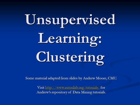 Unsupervised Learning: Clustering Some material adapted from slides by Andrew Moore, CMU. Visit  for