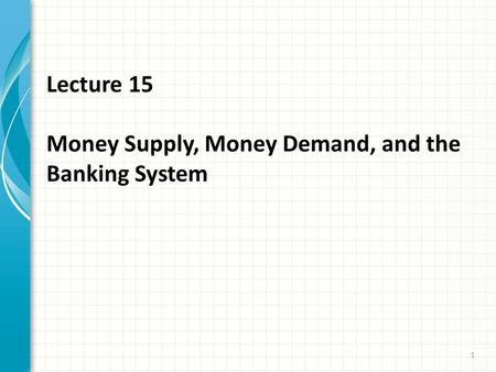 Lecture 15 Money Supply, Money Demand, and the Banking System 1.