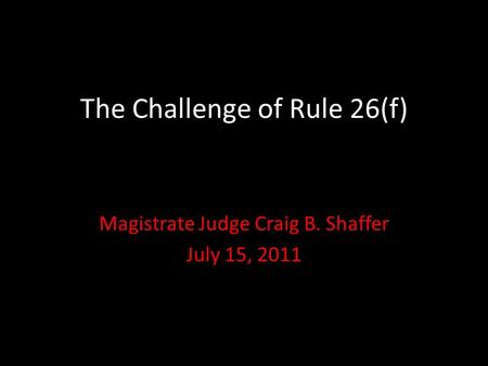 The Challenge of Rule 26(f) Magistrate Judge Craig B. Shaffer July 15, 2011.